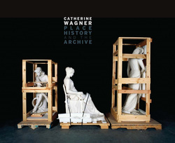 Wagner, Catherine: Catherine Wagner: Place, History, And The Archive.